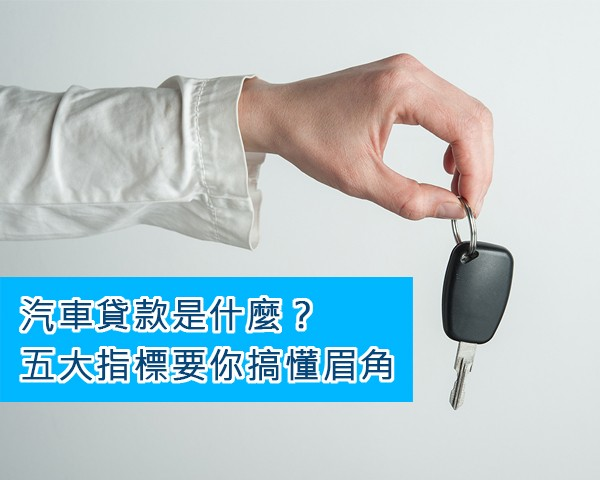 汽車貸款是什麼?五大指標要你搞懂眉角