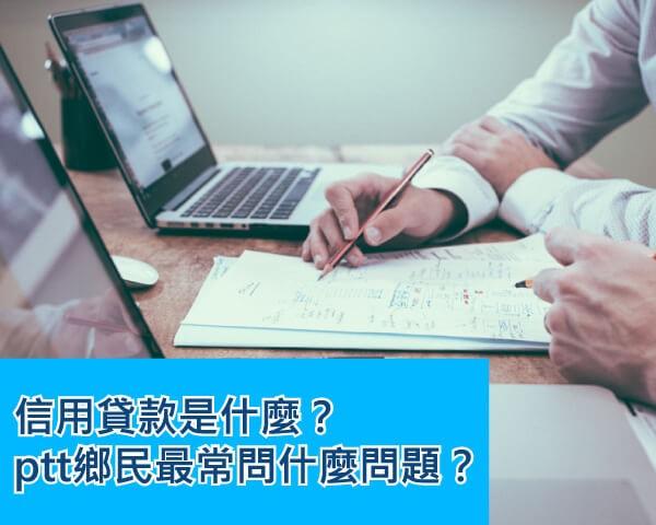 【PTT信貸問題精華區】信用貸款是什麼?小心落入信用貸款陷阱!